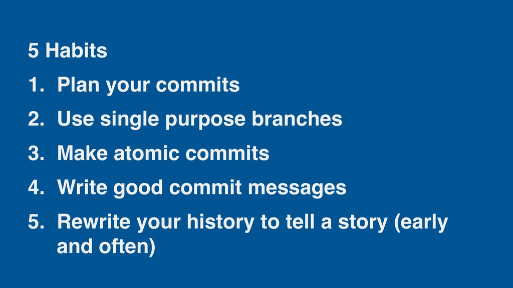 5 Habits 1. Plan your commits 2. Use single pur...