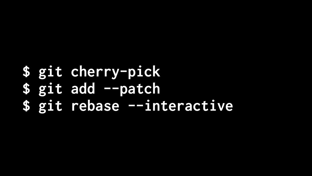 $ git cherry-pick $ git add --patch $ git rebas...
