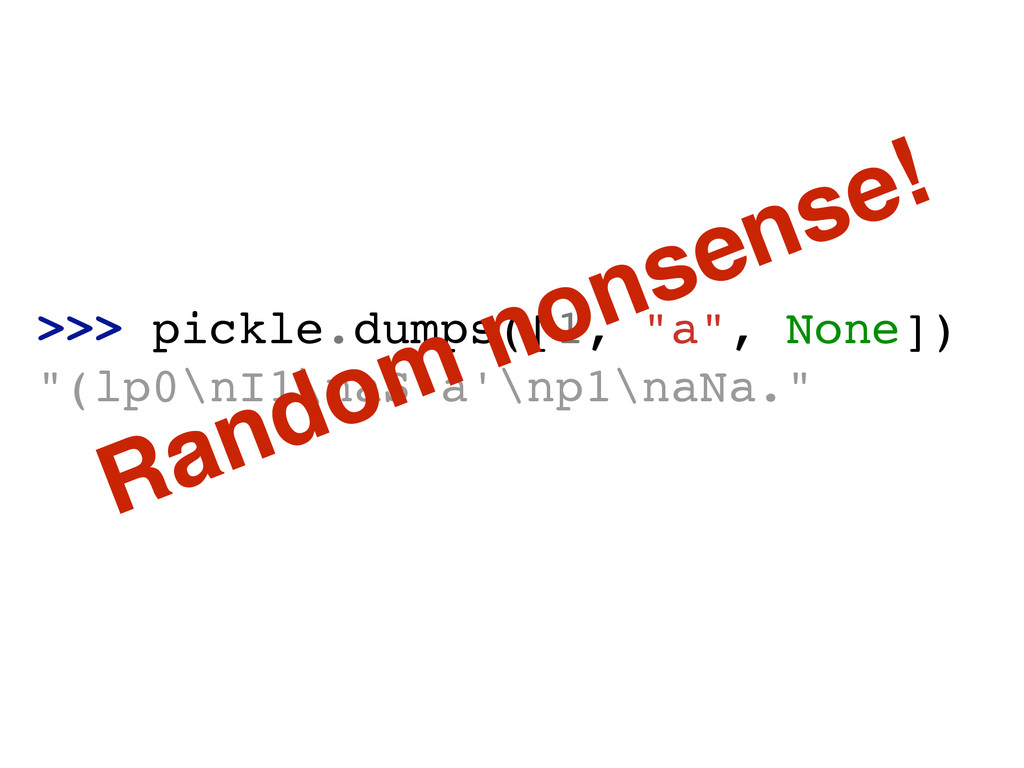 ">>> pickle.dumps([1, ""a"", None])! ""(lp0\nI1\naS..."
