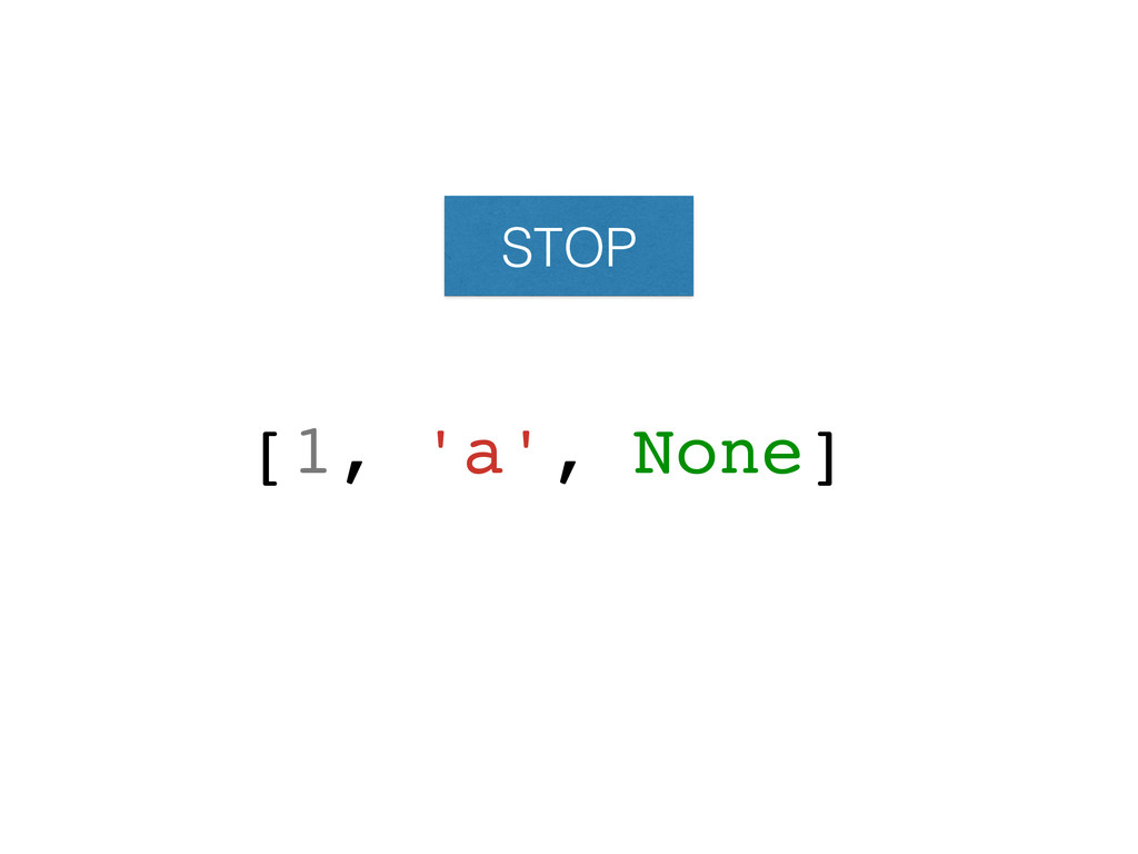 STOP [1, 'a', None]!