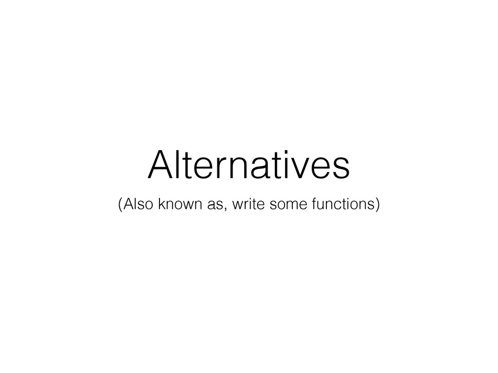 Alternatives (Also known as, write some functio...