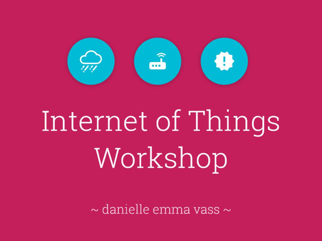 Internet of Things Workshop ~ danielle emma vas...
