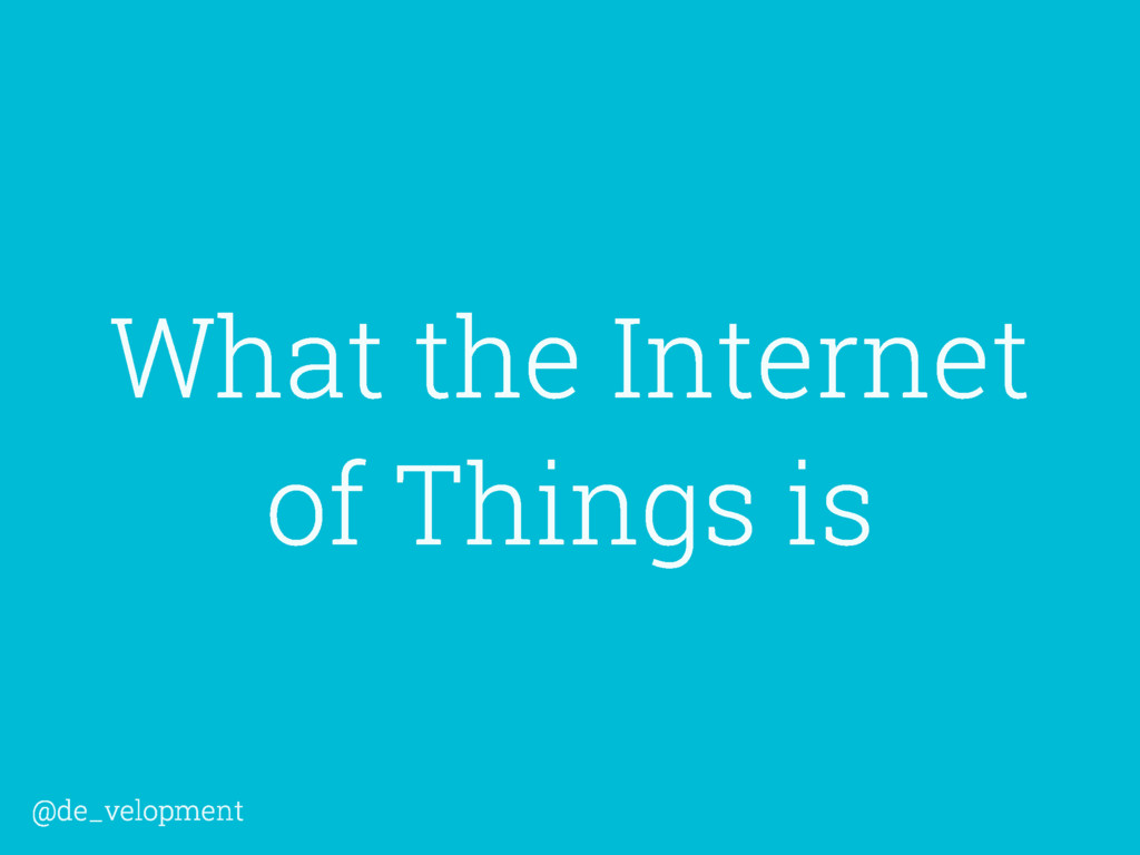 What the Internet of Things is @de_velopment