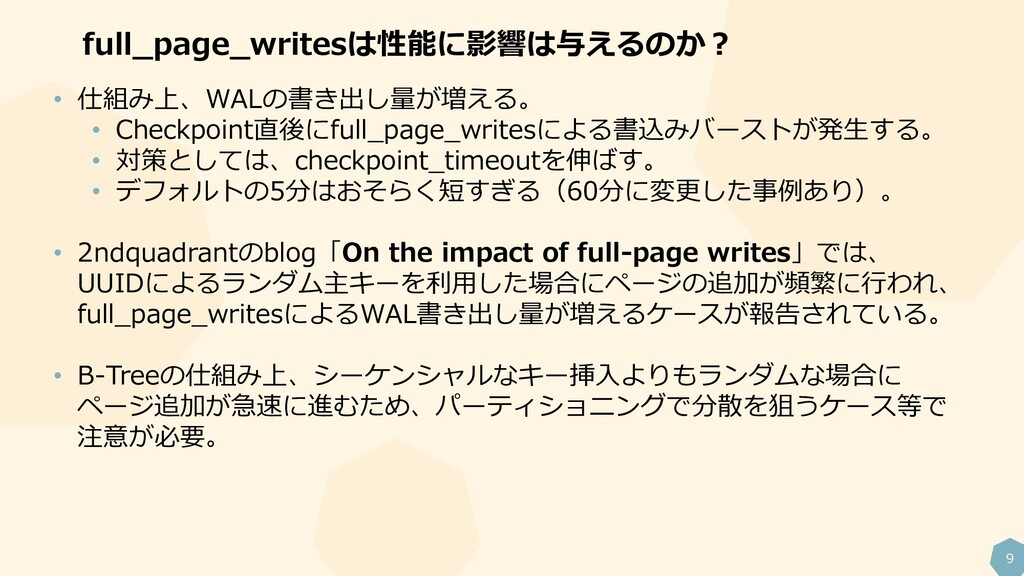 9 full_page_writesは性能に影響は与えるのか? • 仕組み上、WALの書き出し...