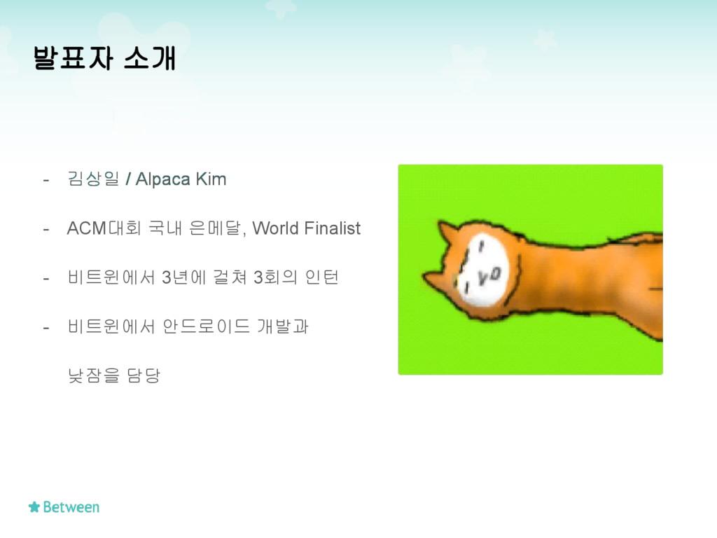 발표자 소개 - 김상일 / Alpaca Kim - ACM대회 국내 은메달, World...