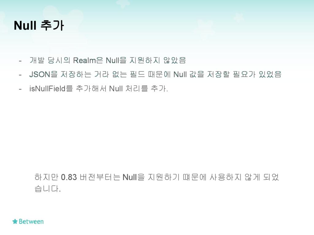 Null 추가 - 개발 당시의 Realm은 Null을 지원하지 않았음 - JSON을 ...