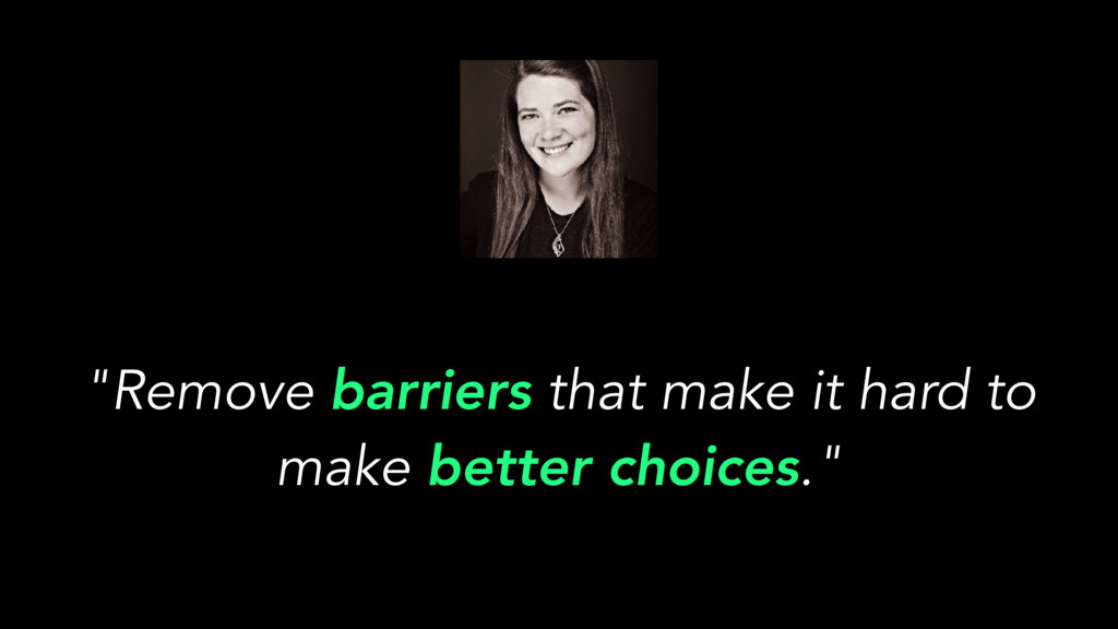 """""""Remove barriers that make it hard to make bett..."""