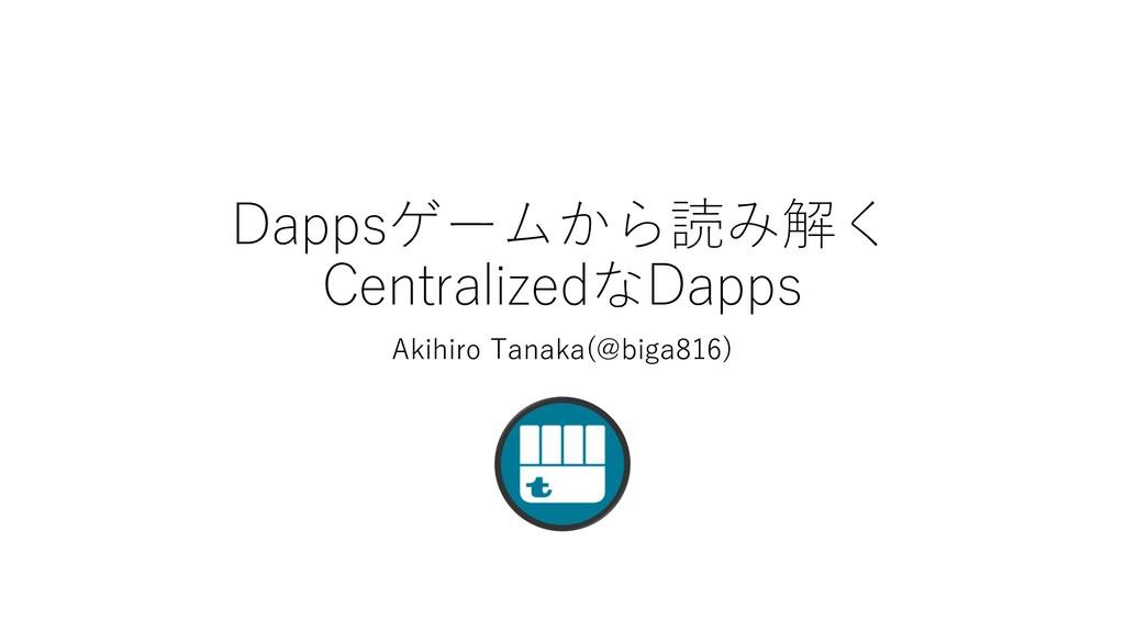 Dappsゲームから読み解く CentralizedなDapps Akihiro Tanaka...