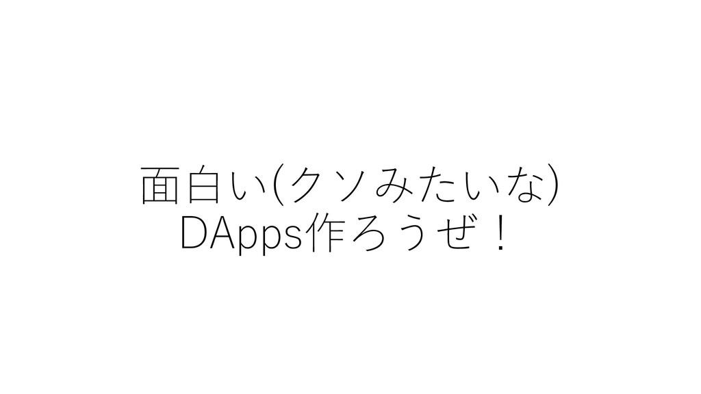 ⾯⽩い(クソみたいな) DApps作ろうぜ!