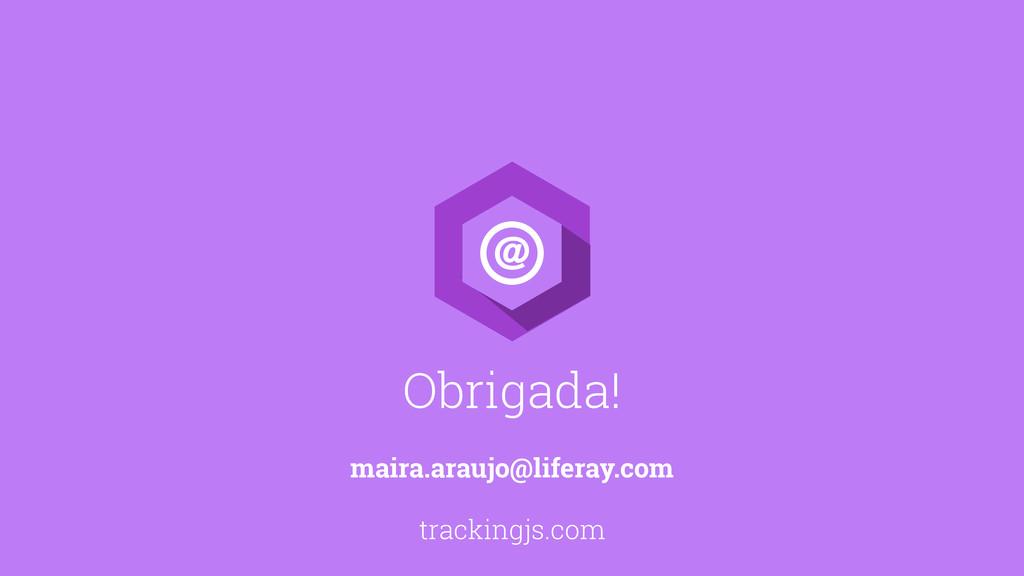 Obrigada! maira.araujo@liferay.com trackingjs.c...