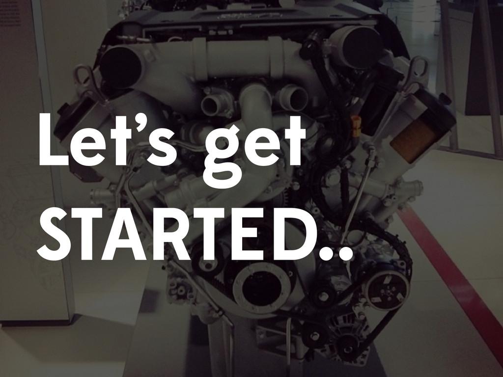 Let's get STARTED..