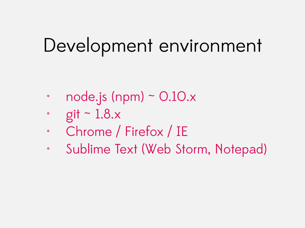 Development environment • node.js (npm) ~ 0.10....