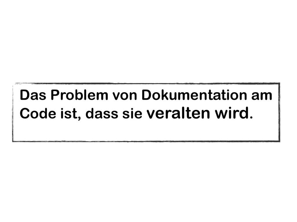 Das Problem von Dokumentation am  Code ist, da...