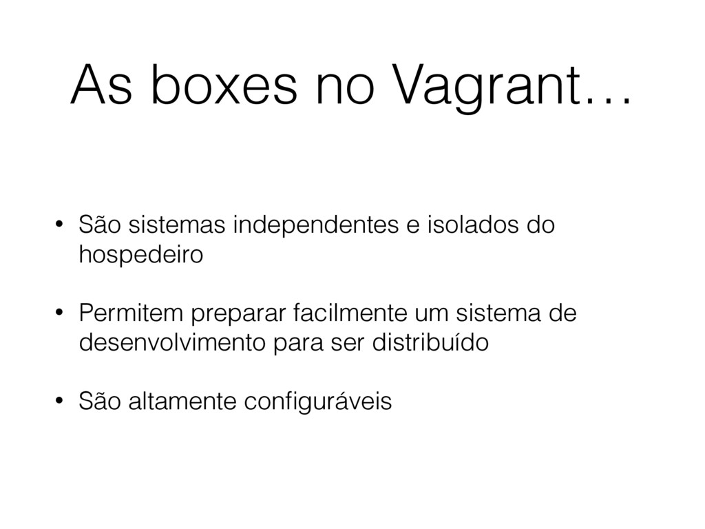 As boxes no Vagrant… • São sistemas independent...