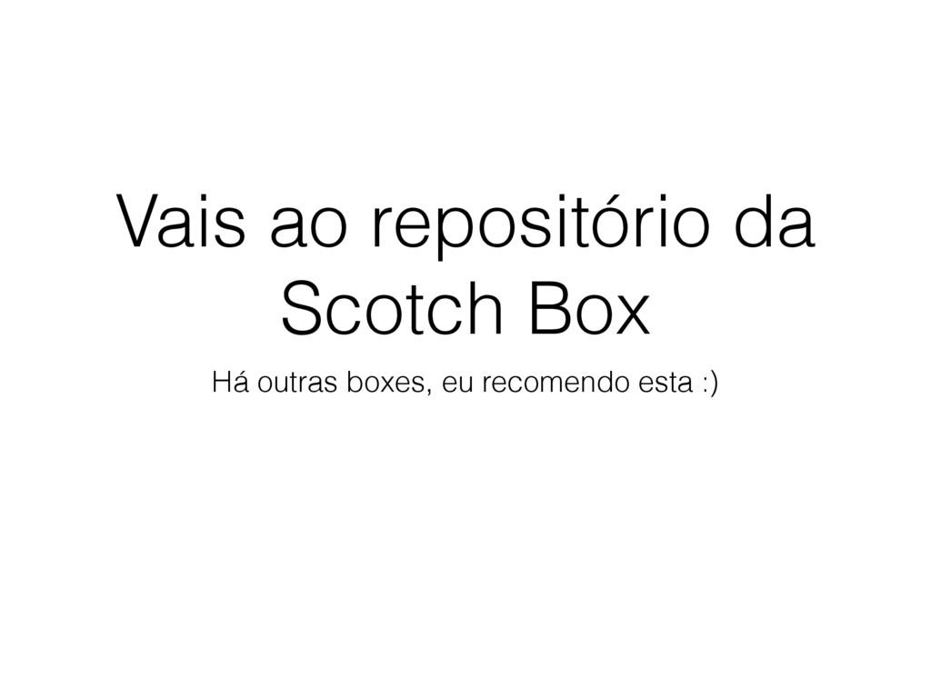 Vais ao repositório da Scotch Box Há outras box...