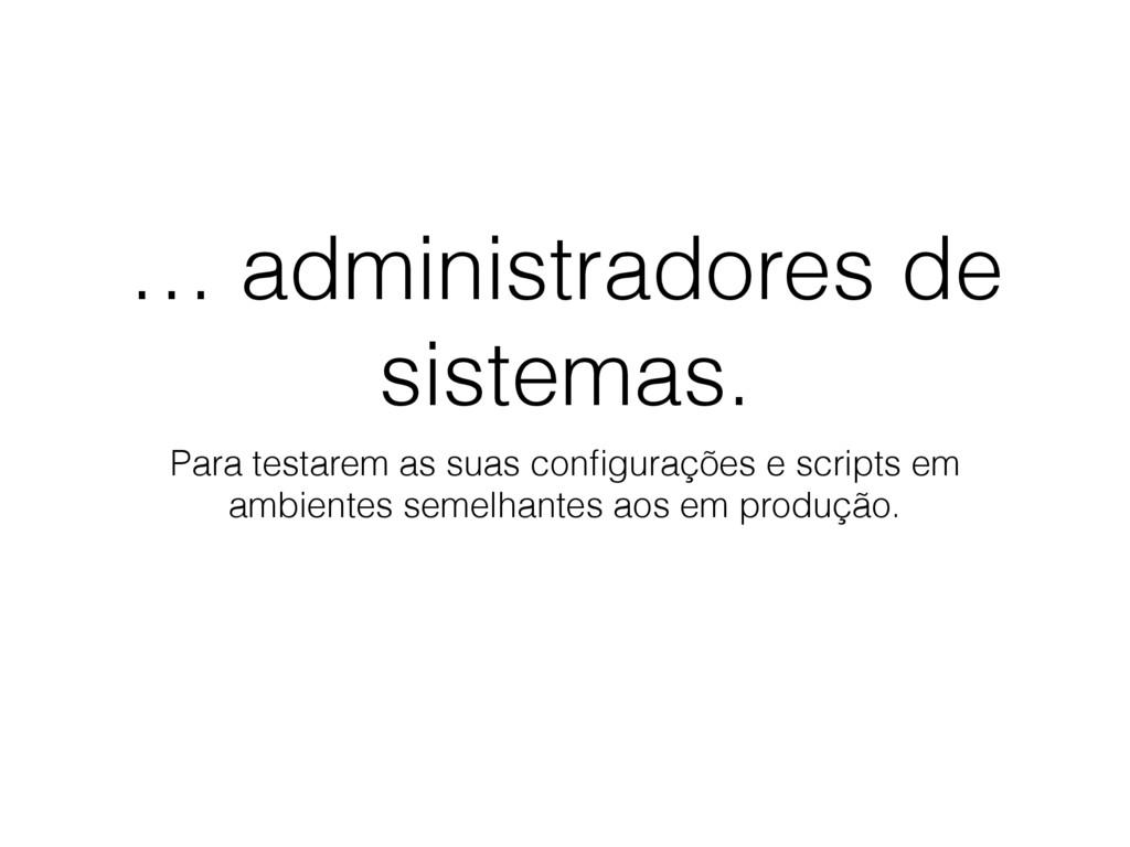 … administradores de sistemas. Para testarem as...