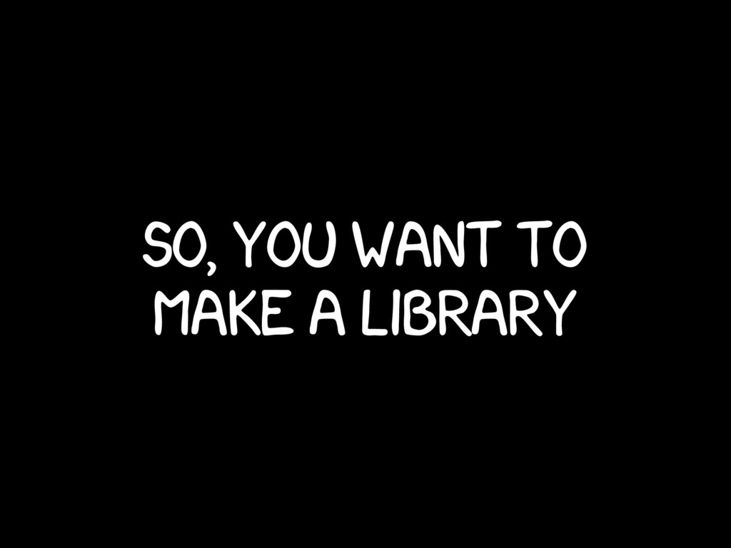 so, you want to make a library