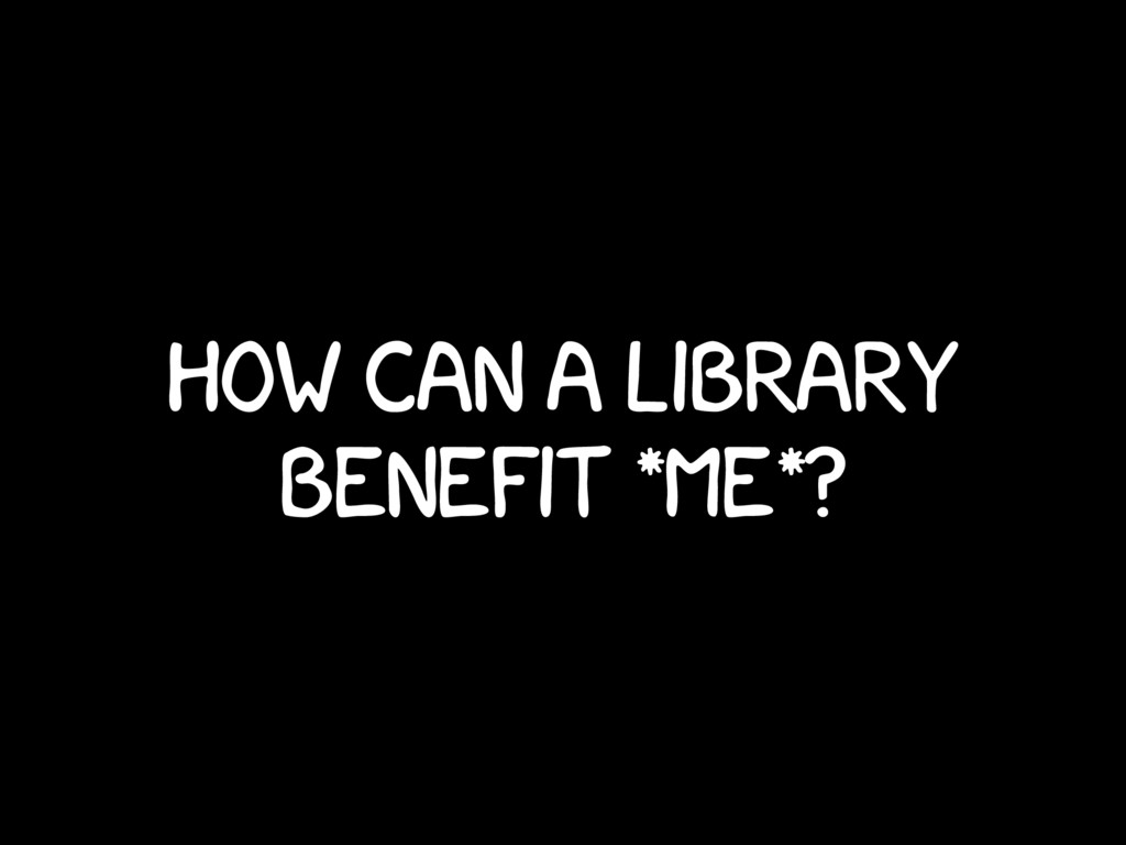 How can a library benefit *me*?