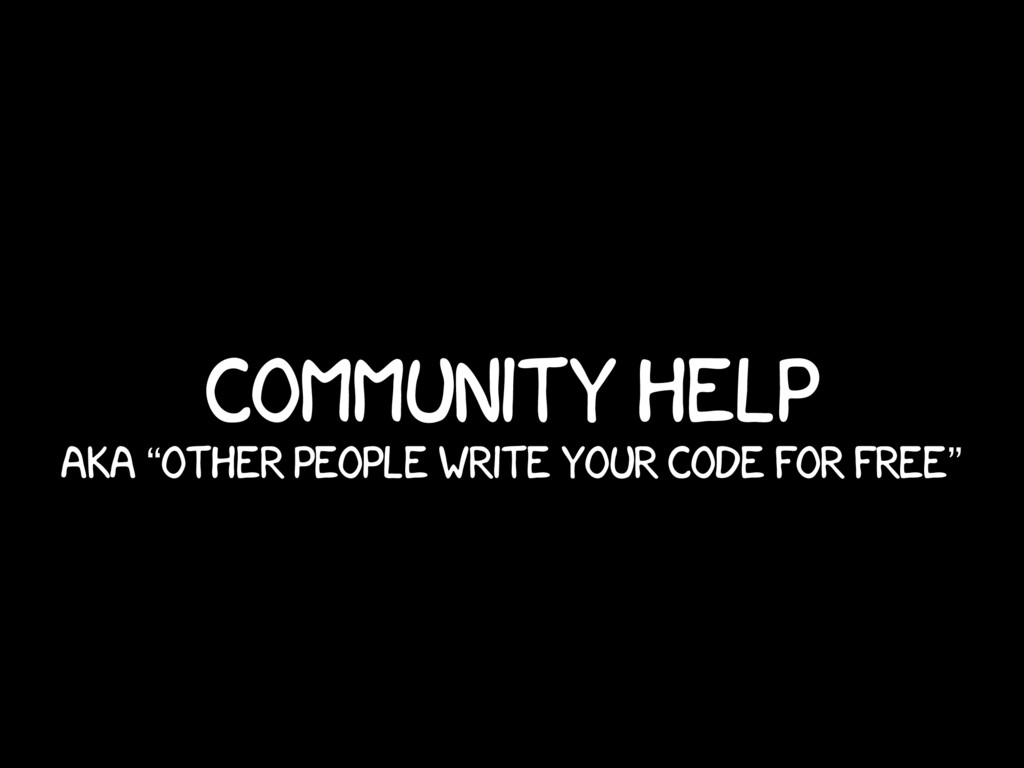 "Community help AKA ""Other people write your cod..."