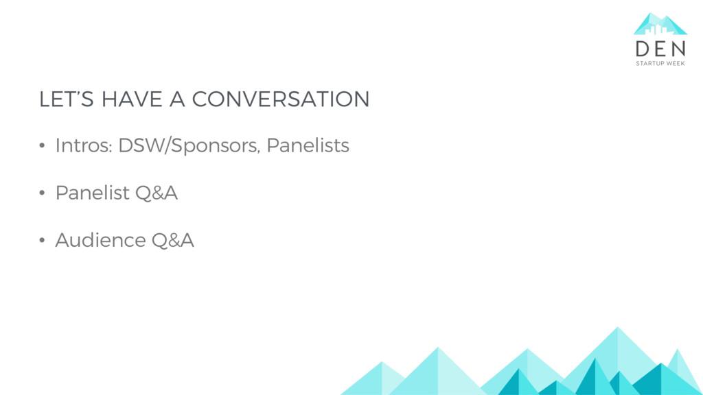 LET'S HAVE A CONVERSATION • Intros: DSW/Sponsor...