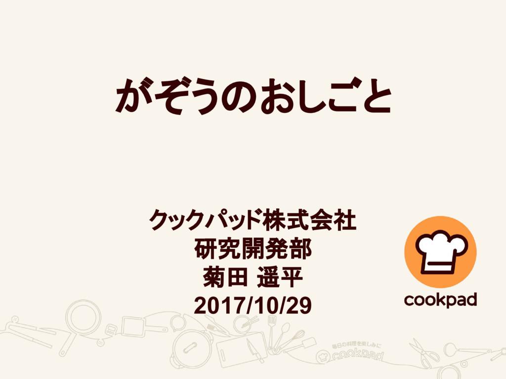 がぞうのおしごと クックパッド株式会社 研究開発部 菊田 遥平 2017/10/29