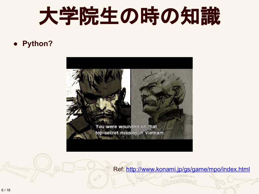 大学院生の時の知識 ● Python? 6 / 18 Ref: http://www.kona...
