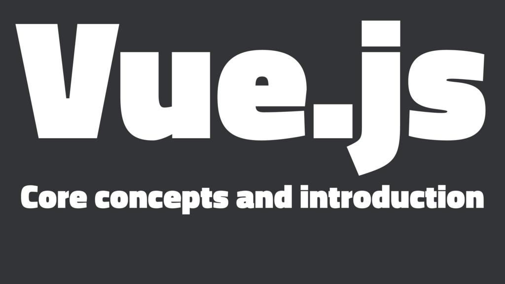 Vue.js Core concepts and introduction