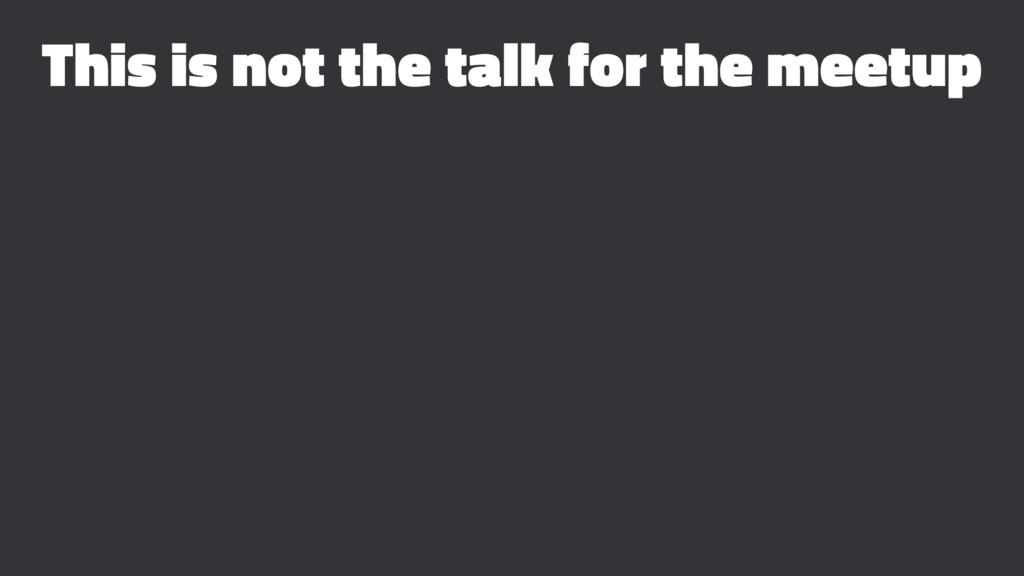 This is not the talk for the meetup