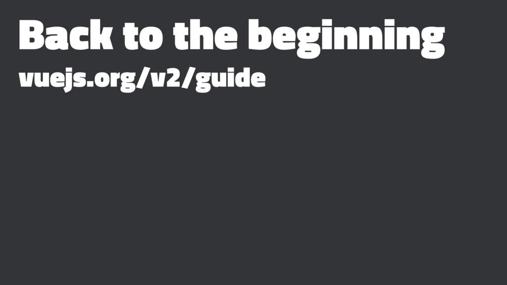 Back to the beginning vuejs.org/v2/guide