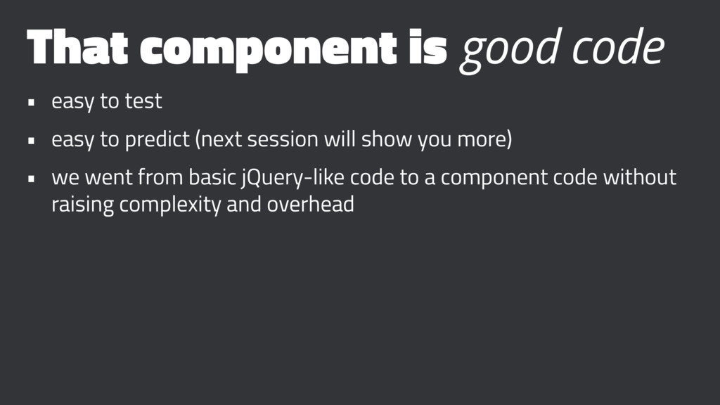 That component is good code • easy to test • ea...