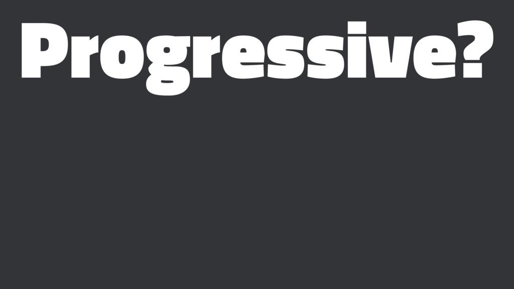 Progressive?