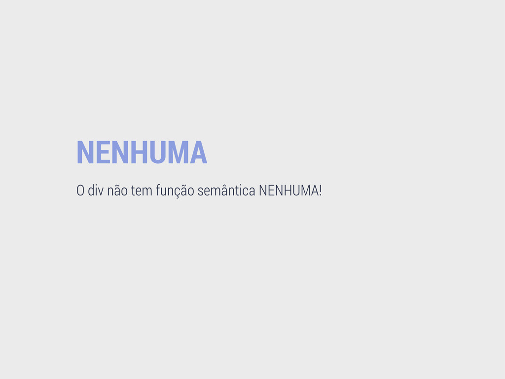 NENHUMA O div não tem função semântica NENHUMA!