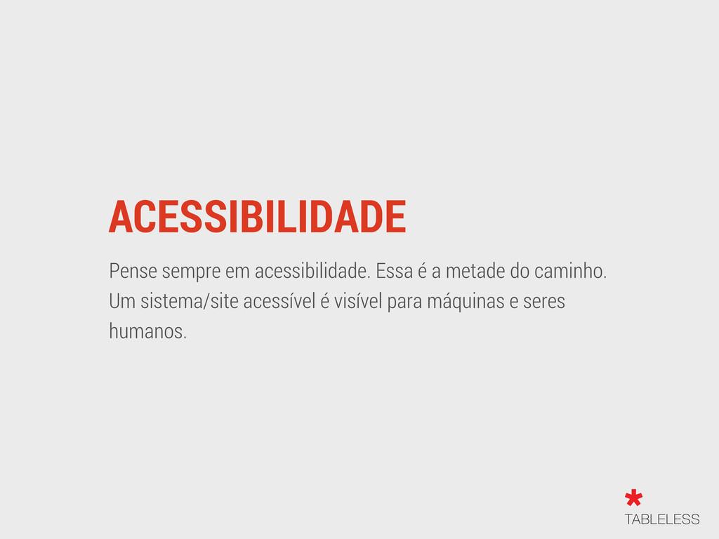 ACESSIBILIDADE Pense sempre em acessibilidade. ...