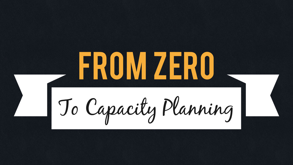 From Zero To Capacity Planning