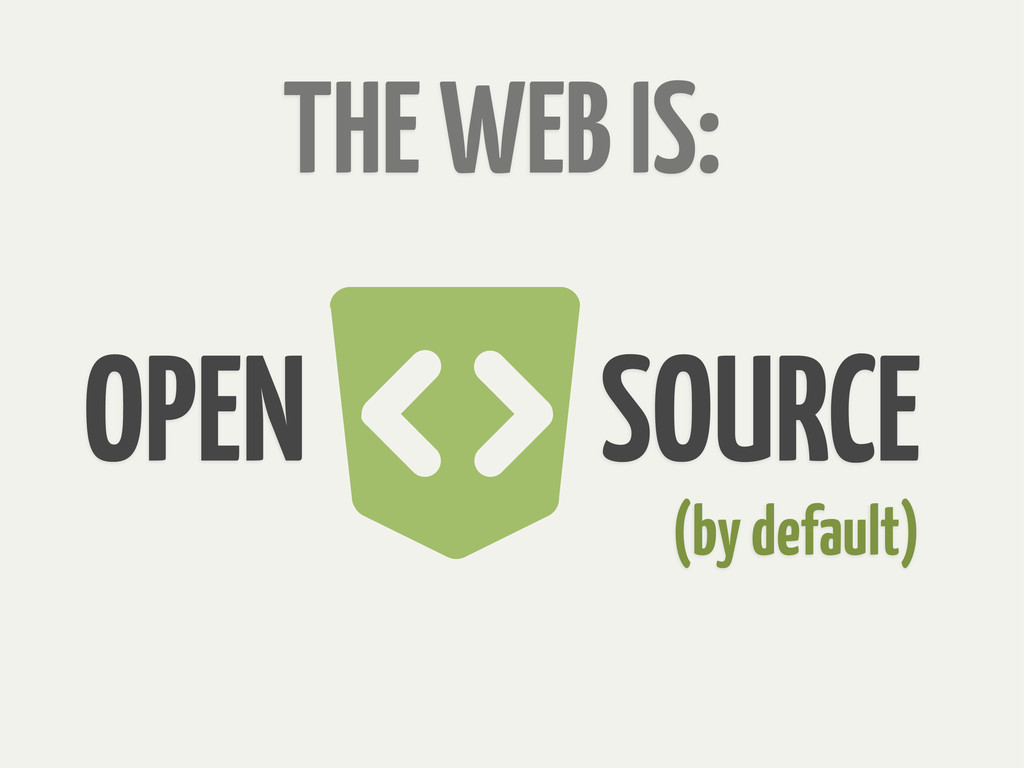 THE WEB IS: OPEN SOURCE (by default)
