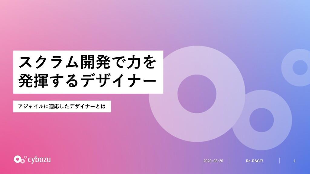 2020/08/20 1 Re-RSGT! スクラム開発で⼒を 発揮するデザイナー アジャイル...