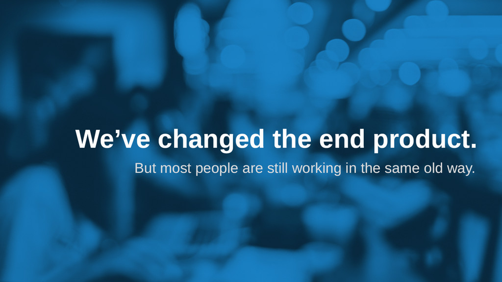 We've changed the end product. But most people ...