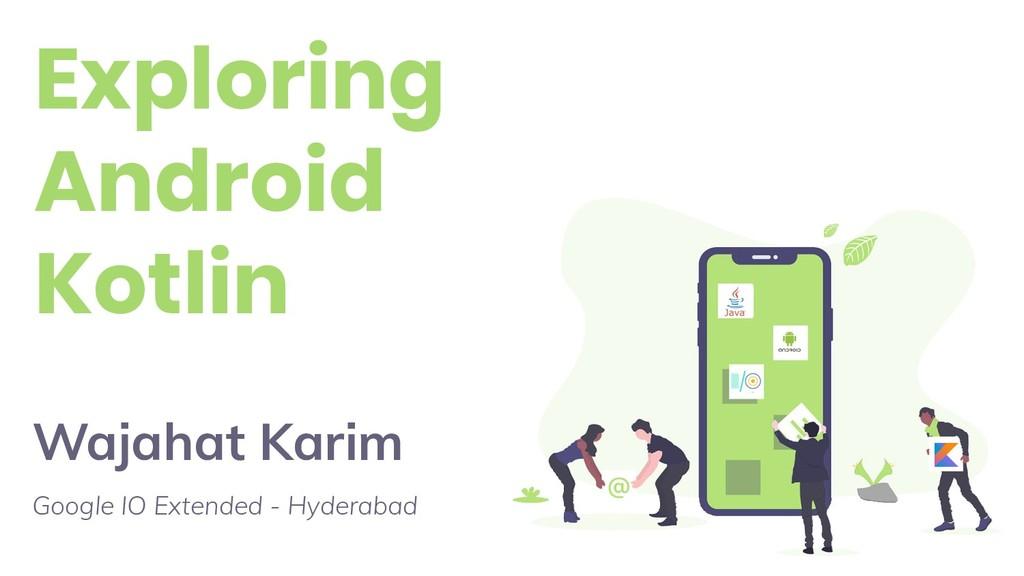 Exploring Android Kotlin Wajahat Karim Google I...
