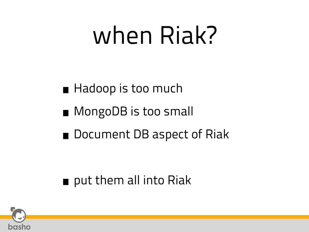 when Riak? •Hadoop is too much •MongoDB is too ...