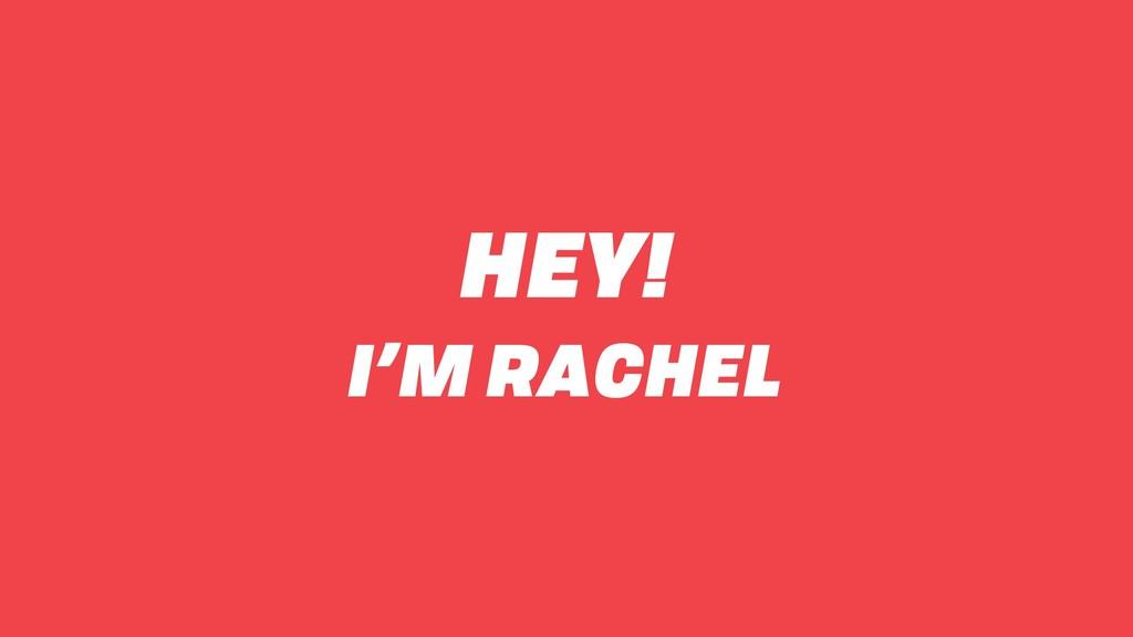 HEY! I'M RACHEL