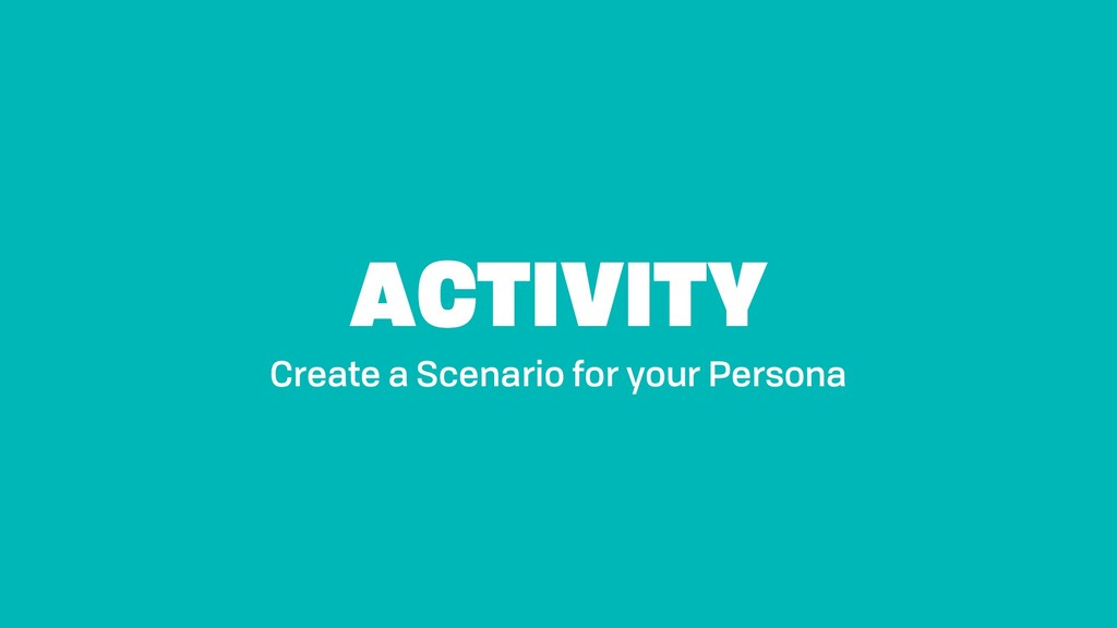 ACTIVITY Create a Scenario for your Persona