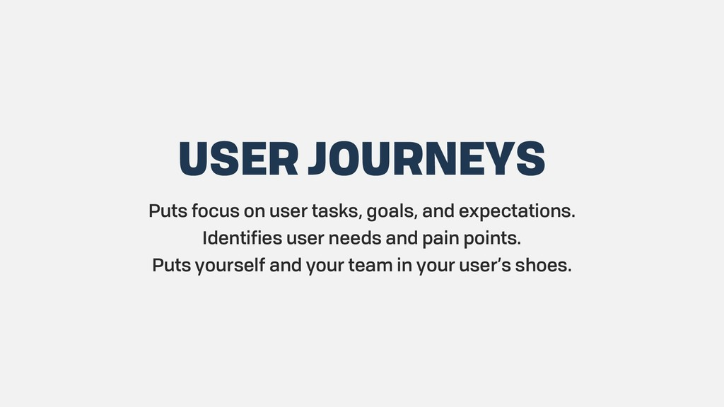 USER JOURNEYS Puts focus on user tasks, goals, ...