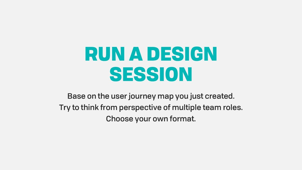 RUN A DESIGN SESSION Base on the user journey m...