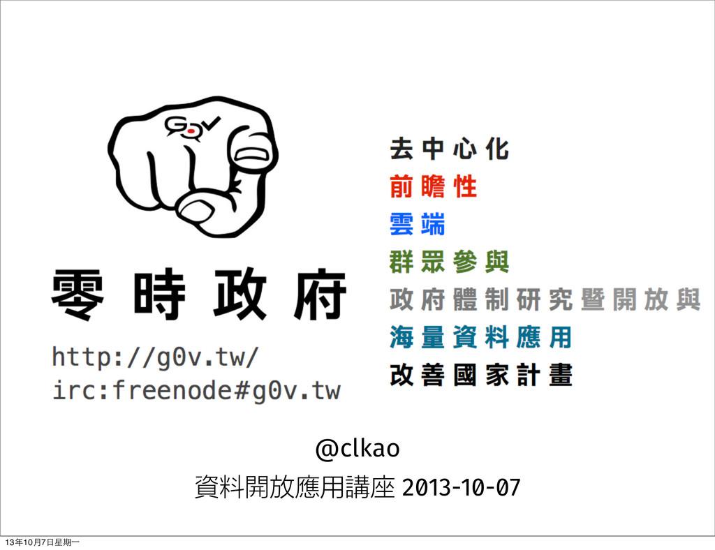 @clkao 資料開放應用講座 2013-10-07 13年10⽉月7⽇日星期⼀一