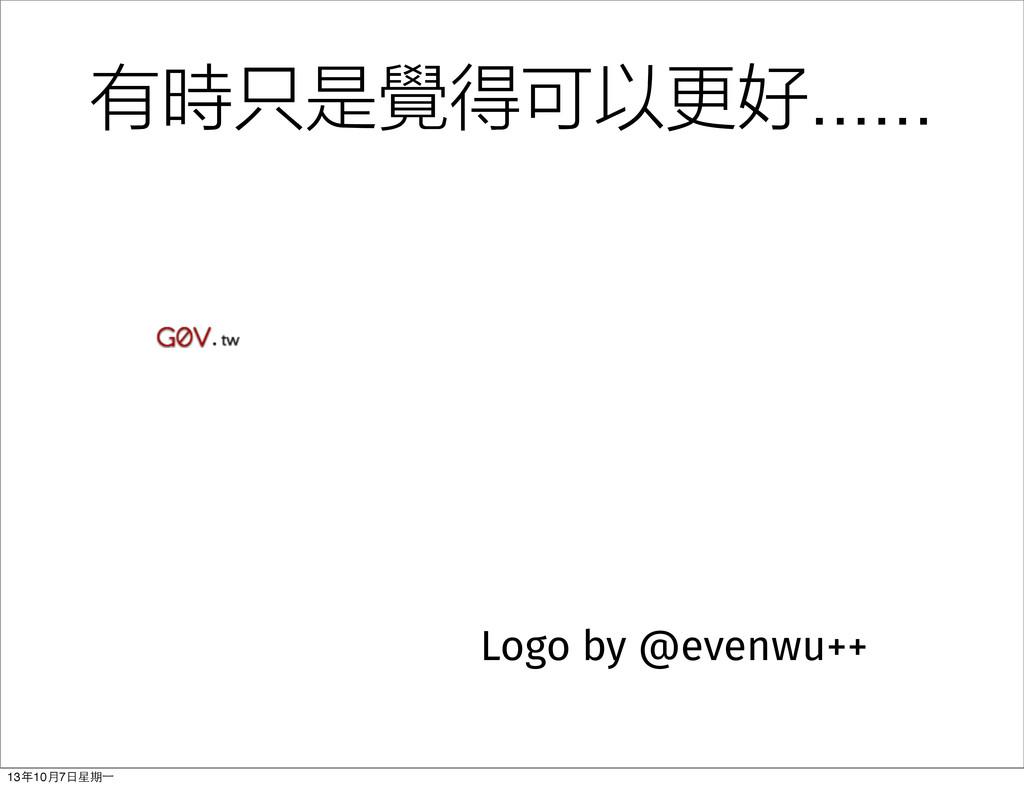 Logo by @evenwu++ 有時只是覺得可以更好...... 13年10⽉月7⽇日星期...
