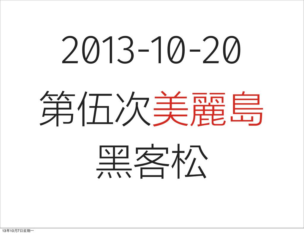 2013-10-20 第伍次美麗島 黑客松 13年10⽉月7⽇日星期⼀一