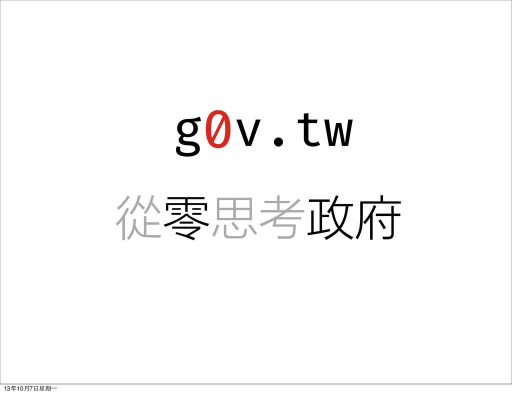 g v.tw 0 從零思考政府 13年10⽉月7⽇日星期⼀一