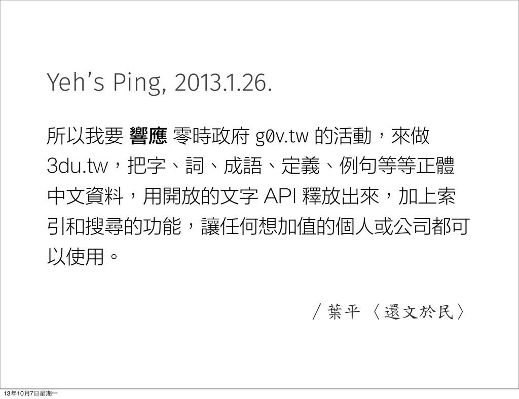 Yeh's Ping, 2013.1.26. 所以我要 響應 零時政府 g0v.tw 的活動,...