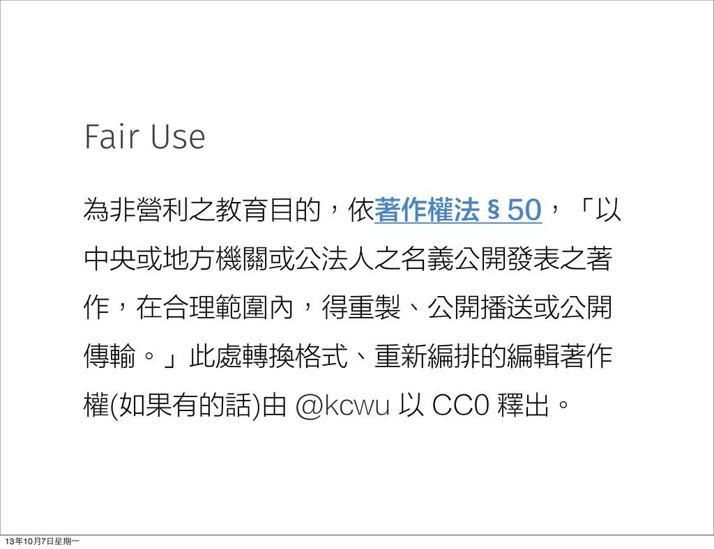 Fair Use 為非營利之教育目的,依著作權法§50,「以 中央或地方機關或公法人之名義公開...