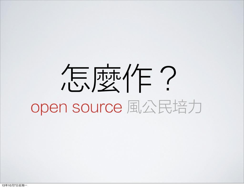 怎麼作? open source 風公民培力 13年10⽉月7⽇日星期⼀一